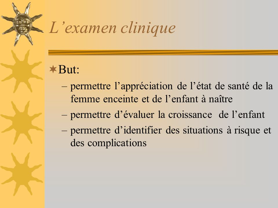 Lexamen clinique But: –permettre lappréciation de létat de santé de la femme enceinte et de lenfant à naître –permettre dévaluer la croissance de lenf