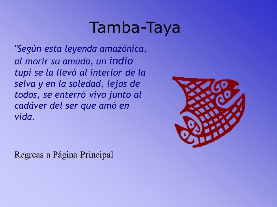 Tamba-Taya Según esta leyenda amazónica, al morir su amada, un indio tupí se la llevó al interior de la selva y en la soledad, lejos de todos, se enterró vivo junto al cadáver del ser que amó en vida.