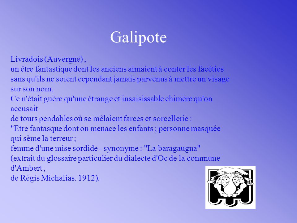 Galipote Livradois (Auvergne), un être fantastique dont les anciens aimaient à conter les facéties sans qu ils ne soient cependant jamais parvenus à mettre un visage sur son nom.