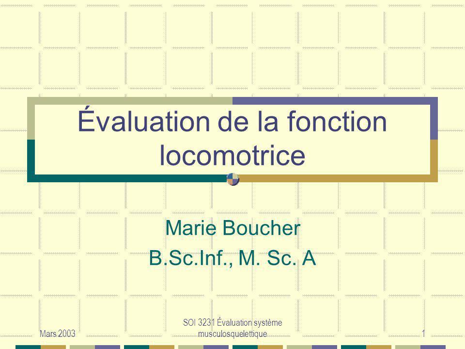 Mars 2003 SOI 3231 Évaluation système musculosquelettique1 Évaluation de la fonction locomotrice Marie Boucher B.Sc.Inf., M. Sc. A