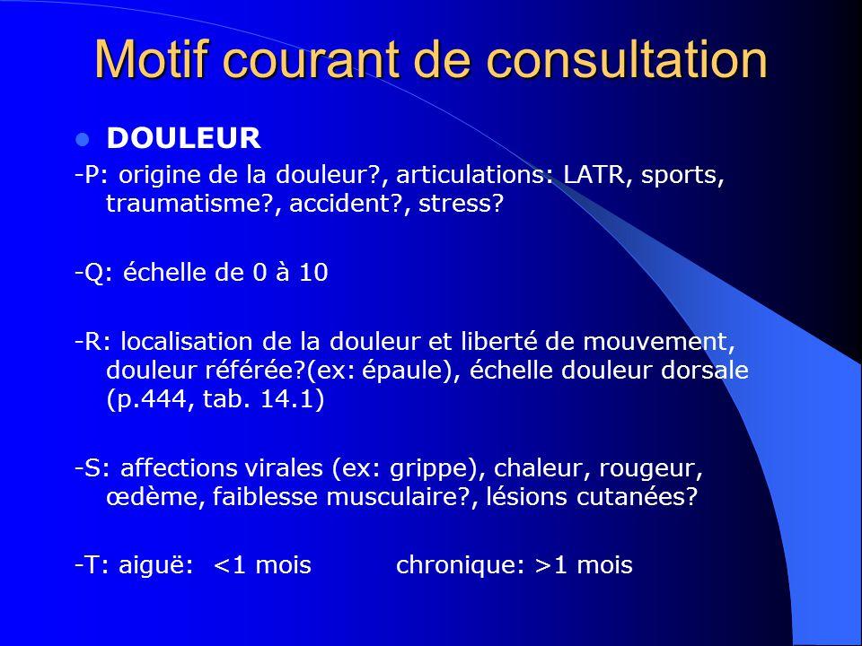 Motif courant de consultation DOULEUR -P: origine de la douleur?, articulations: LATR, sports, traumatisme?, accident?, stress? -Q: échelle de 0 à 10