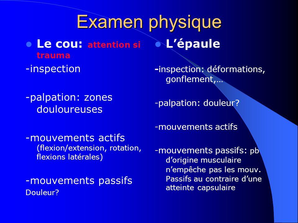 Examen physique Le cou: attention si trauma -inspection -palpation: zones douloureuses -mouvements actifs (flexion/extension, rotation, flexions latér
