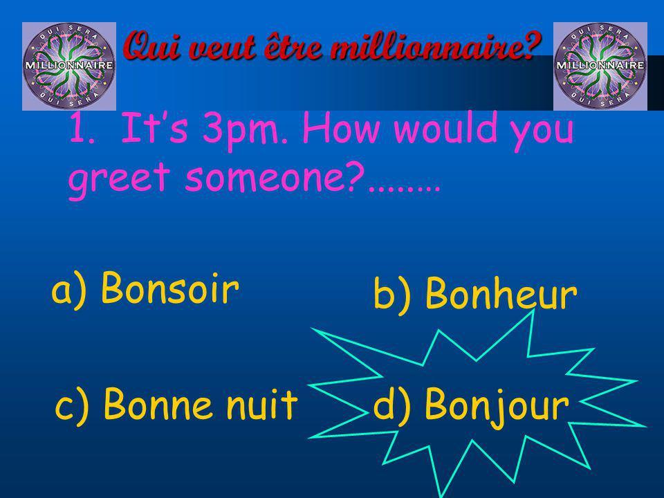 Qui veut être millionnaire? 1. Its 3pm. How would you greet someone?.....… a) Bonsoir d) Bonjourc) Bonne nuit b) Bonheur