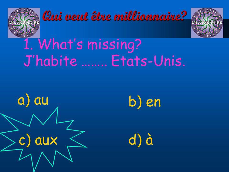 Qui veut être millionnaire? 1. Whats missing? Jhabite …….. Etats-Unis. a) au d) àc) aux b) en