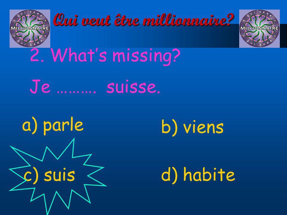 Qui veut être millionnaire? 2. Whats missing? Je ………. suisse. a) parle d) habitec) suis b) viens