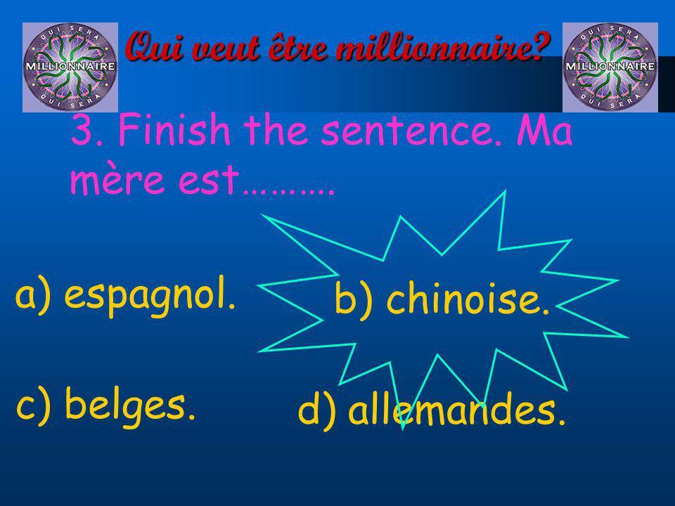 Qui veut être millionnaire? 3. Finish the sentence. Ma mère est………. a) espagnol. d) allemandes. c) belges. b) chinoise.
