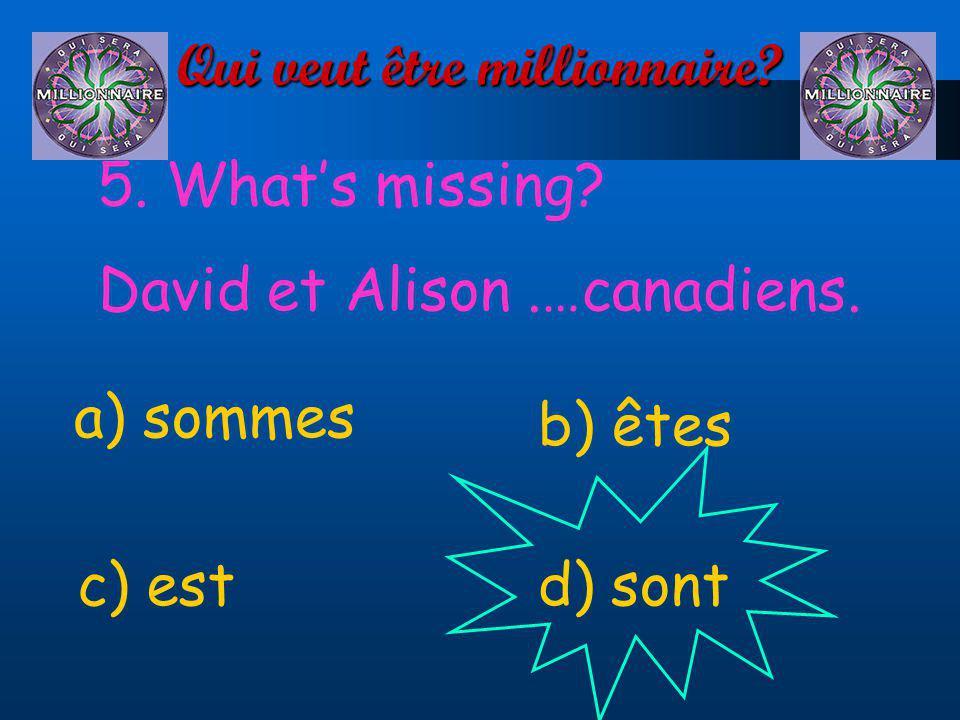 Qui veut être millionnaire? 5. Whats missing? David et Alison.…canadiens. a) sommes d) sontc) est b) êtes