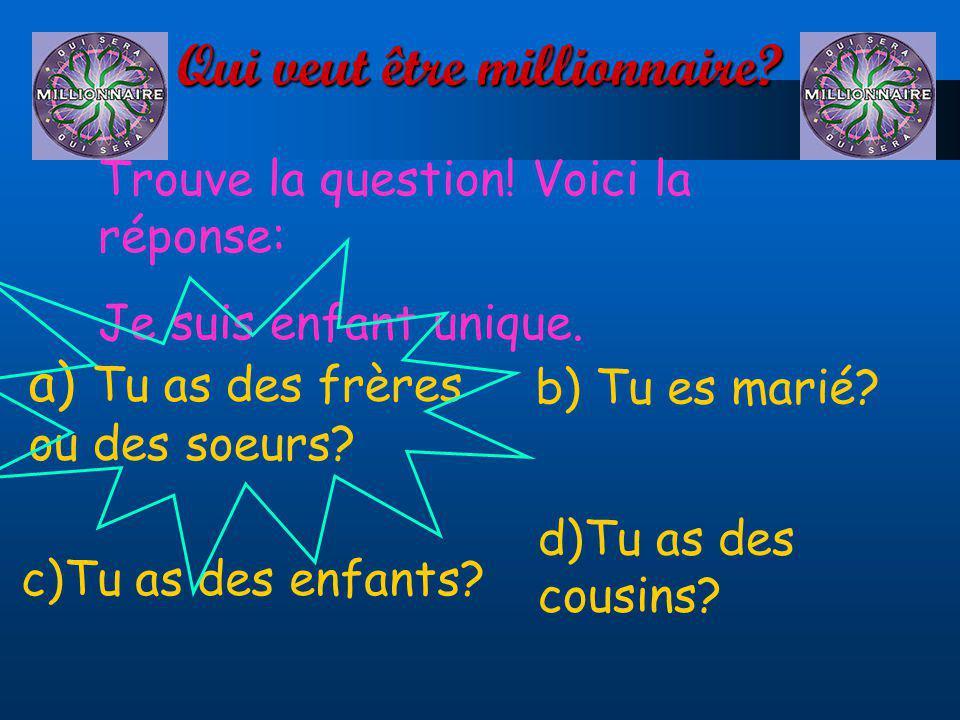 Qui veut être millionnaire? Trouve la question! Voici la réponse: Je suis enfant unique. a) Tu as des frères ou des soeurs? d)Tu as des cousins? c)Tu