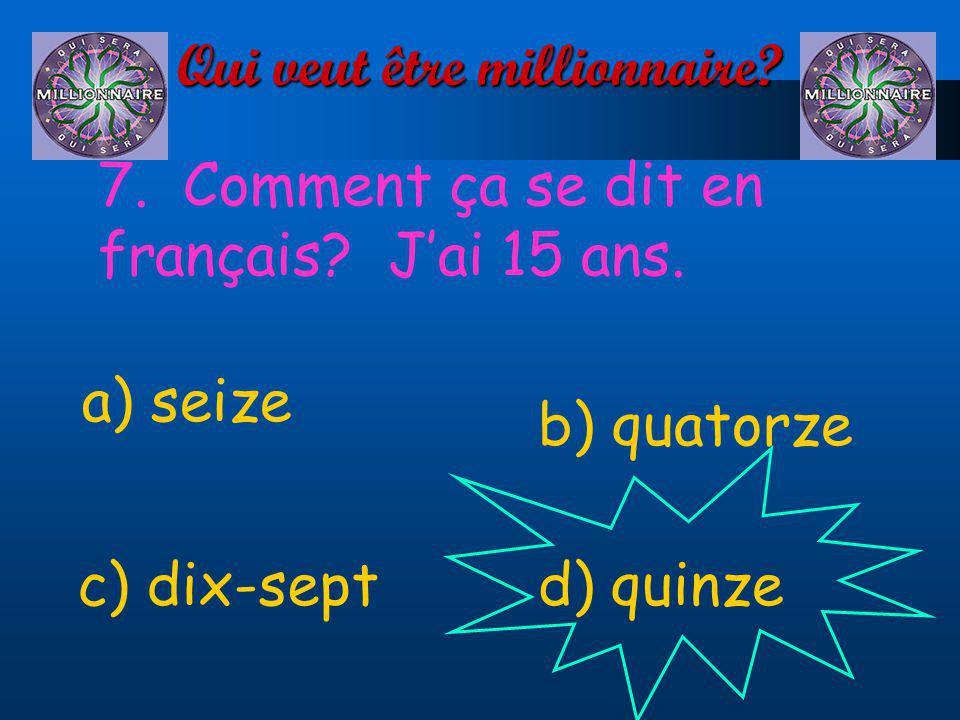 Qui veut être millionnaire? 7. Comment ça se dit en français? Jai 15 ans. a) seize d) quinzec) dix-sept b) quatorze