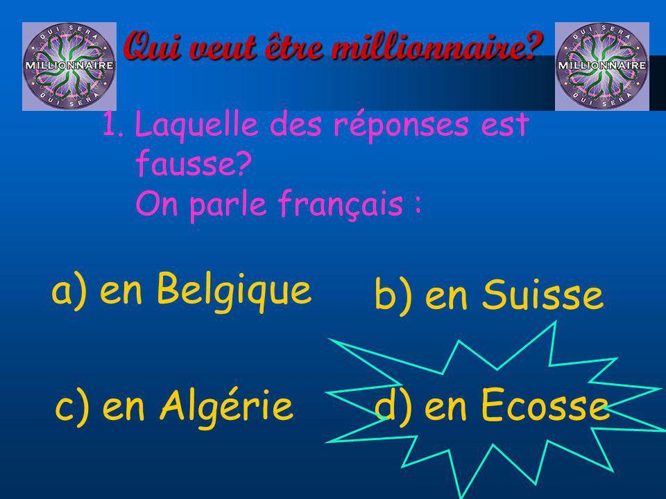 Qui veut être millionnaire? 1.Laquelle des réponses est fausse? On parle français : a) en Belgique d) en Ecossec) en Algérie b) en Suisse