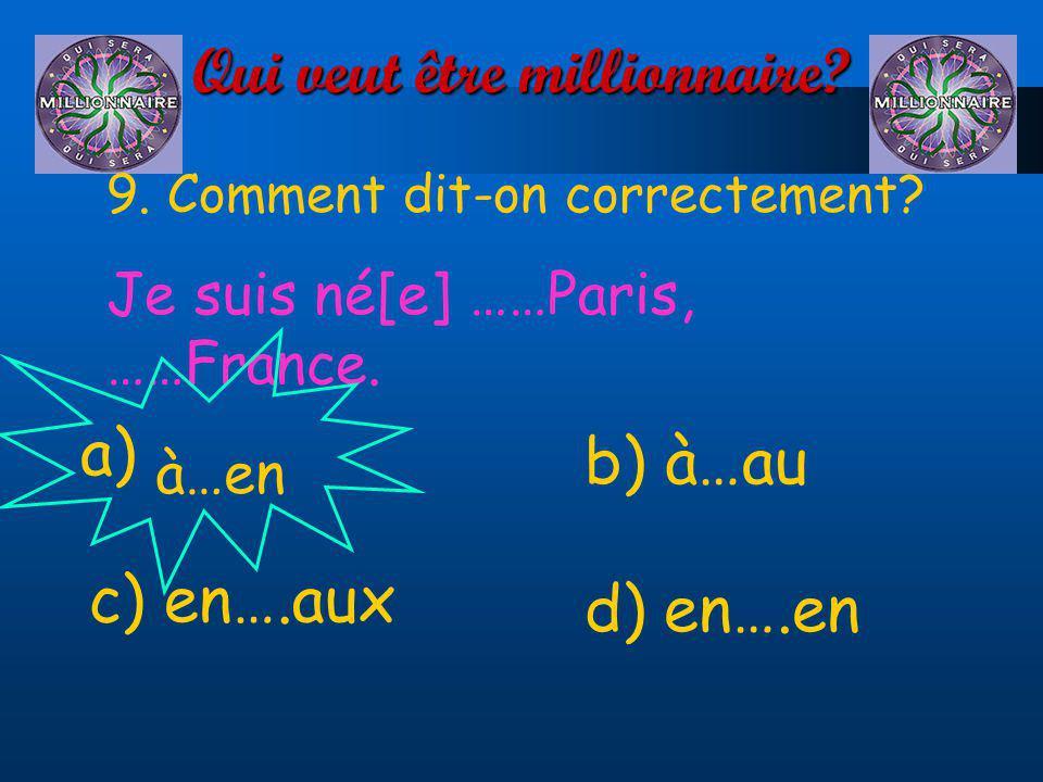 Qui veut être millionnaire? 9. Comment dit-on correctement? Je suis né[e] ……Paris, ……France. a) d) en….en à…en b) à…au c) en….aux