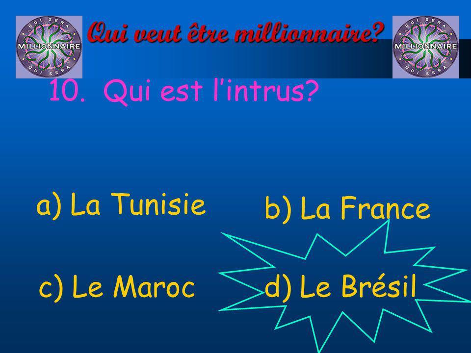 Qui veut être millionnaire? 10. Qui est lintrus? a) La Tunisie d) Le Brésilc) Le Maroc b) La France