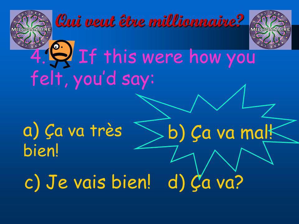 Qui veut être millionnaire? 4. If this were how you felt, youd say: a) Ça va très bien! d) Ça va?c) Je vais bien! b) Ça va mal!