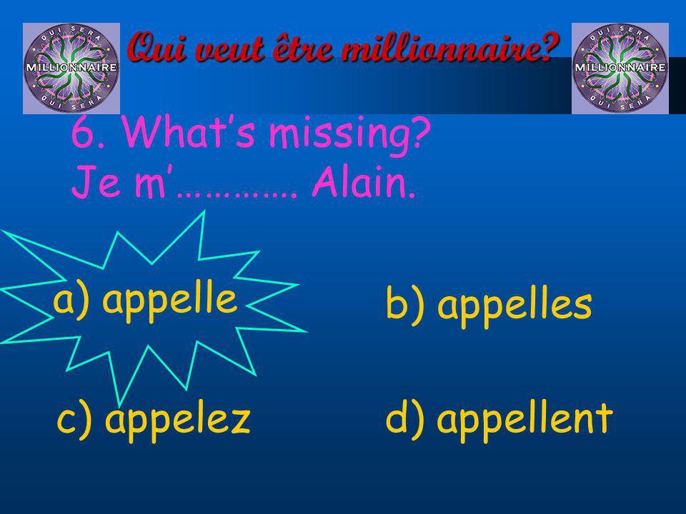 Qui veut être millionnaire? 6. Whats missing? Je m…………. Alain. a) appelle d) appellentc) appelez b) appelles