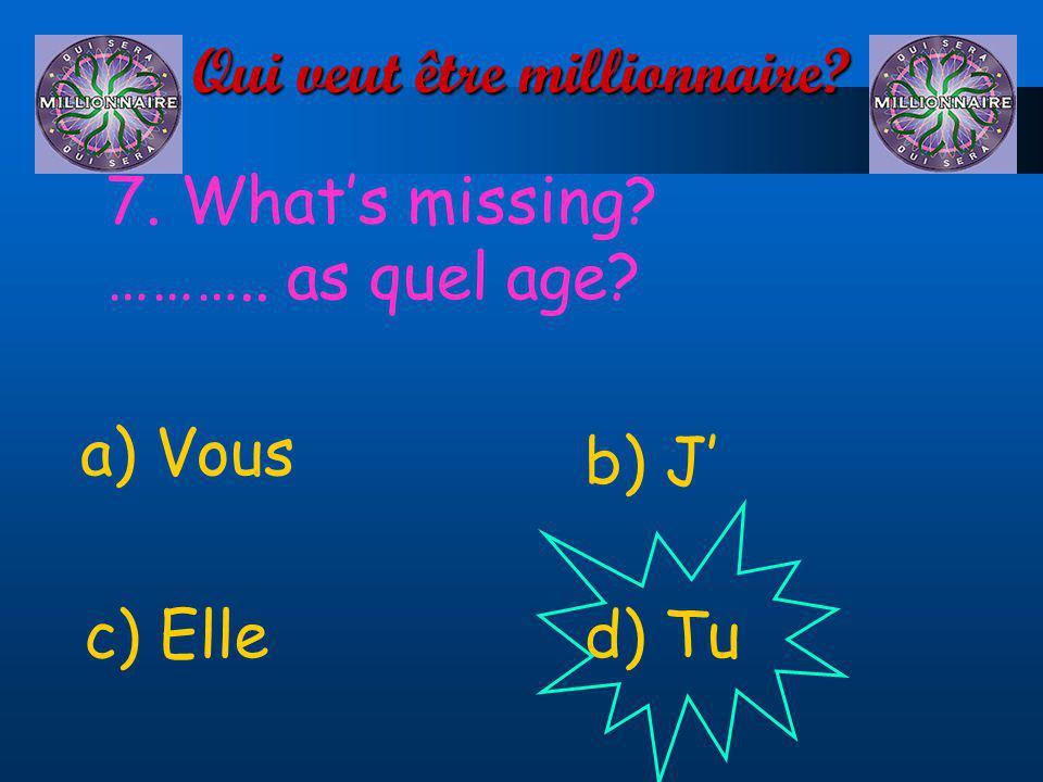 Qui veut être millionnaire? 7. Whats missing? ……….. as quel age? a) Vous d) Tuc) Elle b) J