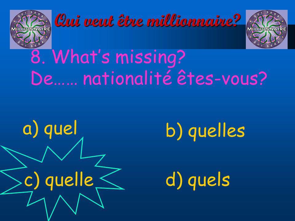 Qui veut être millionnaire? 8. Whats missing? De…… nationalité êtes-vous? a) quel d) quelsc) quelle b) quelles