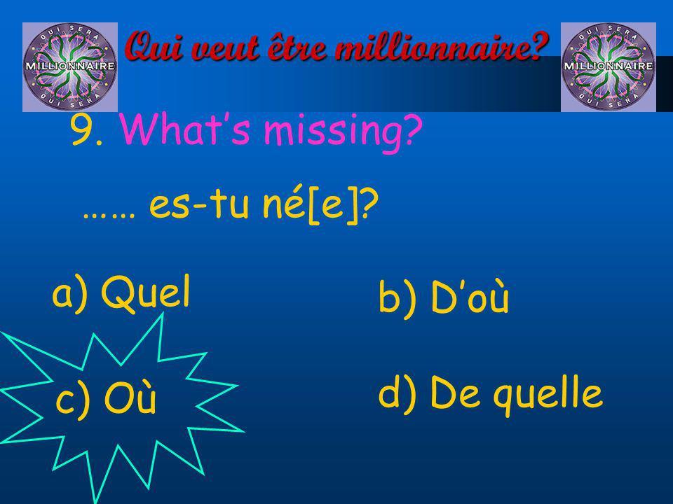 Qui veut être millionnaire? 9. Whats missing? …… es-tu né[e]? a) Quel d) De quelle c) Où b) Doù