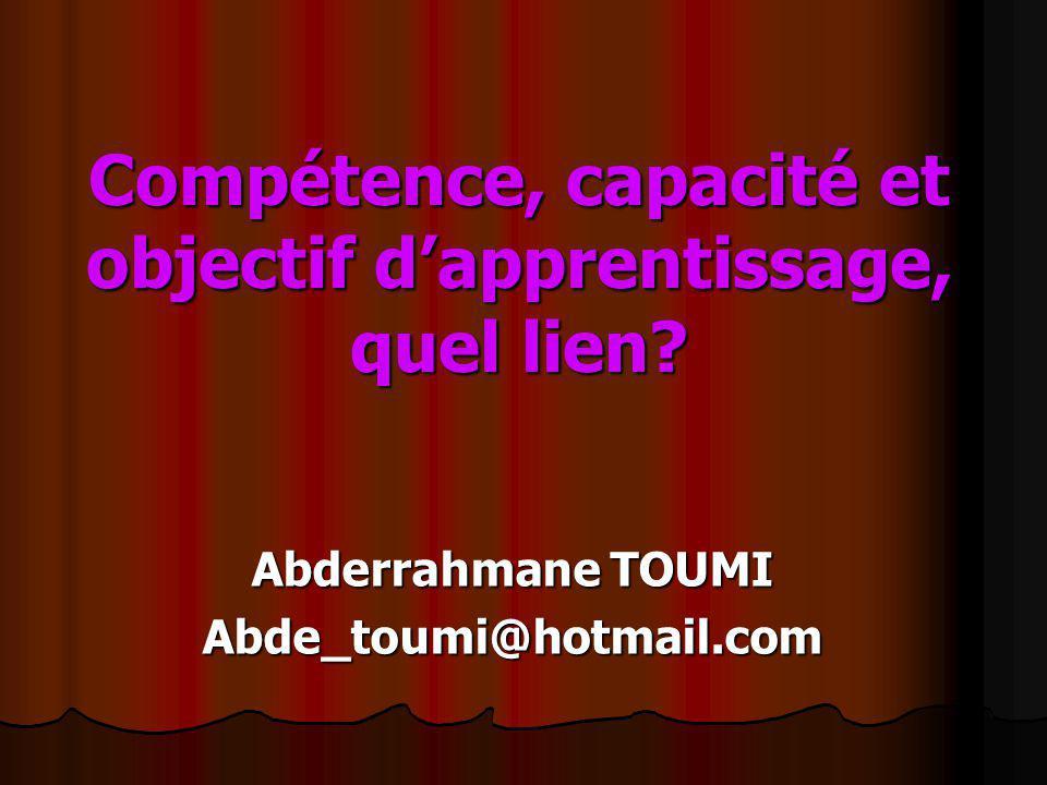 Compétence, capacité et objectif dapprentissage, quel lien? Abderrahmane TOUMI Abde_toumi@hotmail.com
