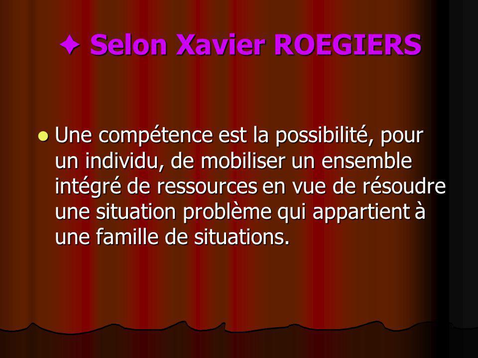 Selon Xavier ROEGIERS Selon Xavier ROEGIERS Une compétence est la possibilité, pour un individu, de mobiliser un ensemble intégré de ressources en vue