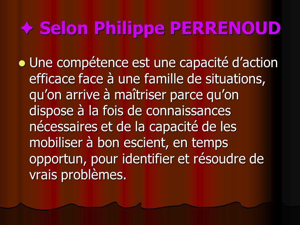 Selon Philippe PERRENOUD Selon Philippe PERRENOUD Une compétence est une capacité daction efficace face à une famille de situations, quon arrive à maî