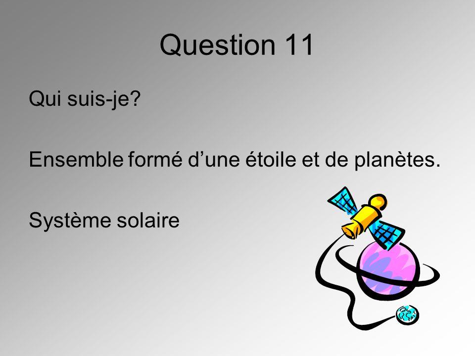 Question 11 Qui suis-je? Ensemble formé dune étoile et de planètes. Système solaire