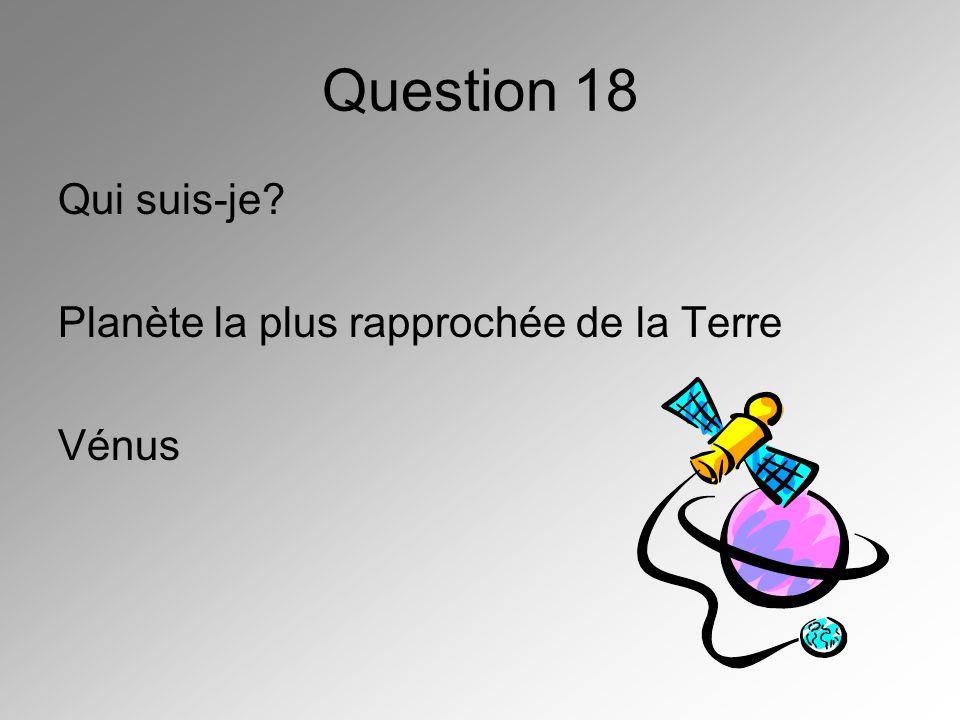 Question 18 Qui suis-je? Planète la plus rapprochée de la Terre Vénus