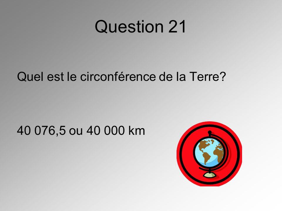 Question 21 Quel est le circonférence de la Terre? 40 076,5 ou 40 000 km