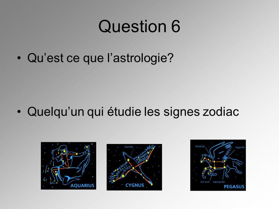 Question 6 Quest ce que lastrologie? Quelquun qui étudie les signes zodiac