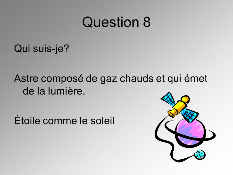 Question 8 Qui suis-je? Astre composé de gaz chauds et qui émet de la lumière. Étoile comme le soleil