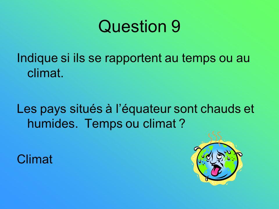 Question 9 Indique si ils se rapportent au temps ou au climat. Les pays situés à léquateur sont chauds et humides. Temps ou climat ? Climat
