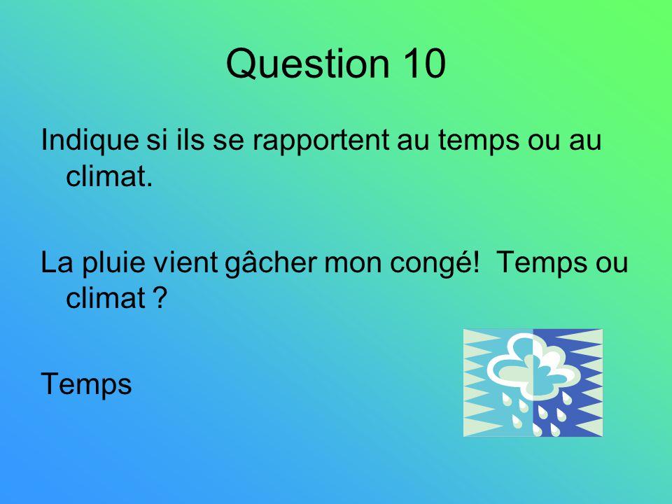 Question 10 Indique si ils se rapportent au temps ou au climat. La pluie vient gâcher mon congé! Temps ou climat ? Temps