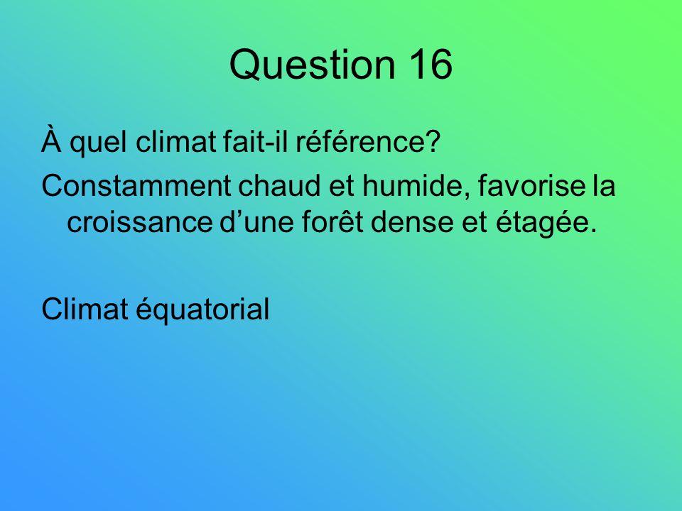 Question 16 À quel climat fait-il référence? Constamment chaud et humide, favorise la croissance dune forêt dense et étagée. Climat équatorial