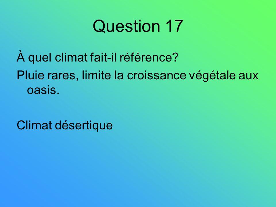 Question 17 À quel climat fait-il référence? Pluie rares, limite la croissance végétale aux oasis. Climat désertique