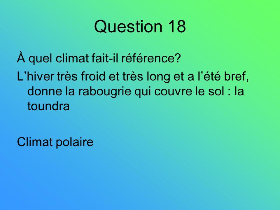 Question 18 À quel climat fait-il référence? Lhiver très froid et très long et a lété bref, donne la rabougrie qui couvre le sol : la toundra Climat p