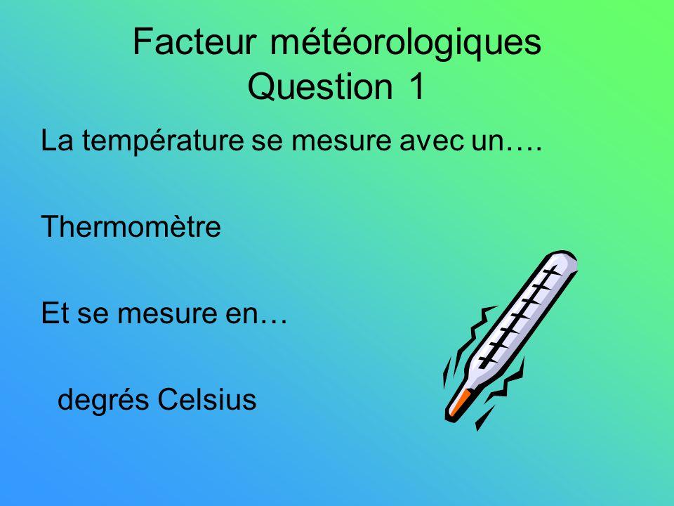 Facteur météorologiques Question 1 La température se mesure avec un…. Thermomètre Et se mesure en… degrés Celsius