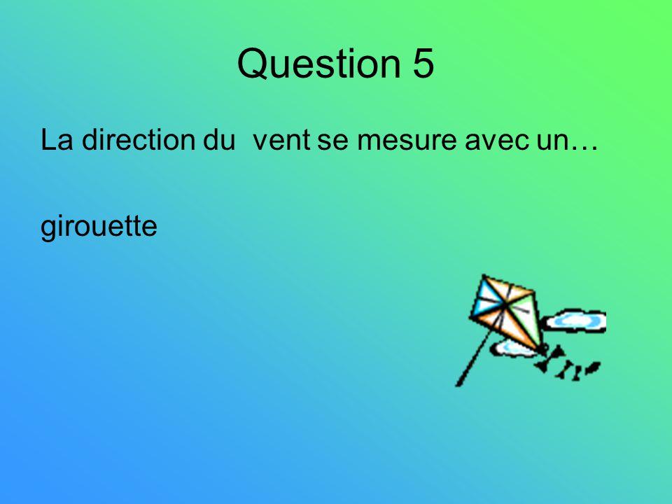 Question 5 La direction du vent se mesure avec un… girouette