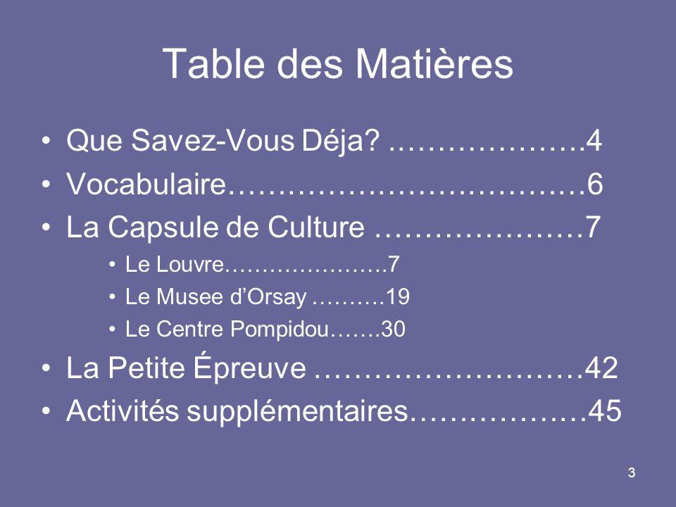 3 Table des Matières Que Savez-Vous Déja?.……………….4 Vocabulaire………………………………6 La Capsule de Culture …………………7 Le Louvre………………….7 Le Musee dOrsay……….19 Le