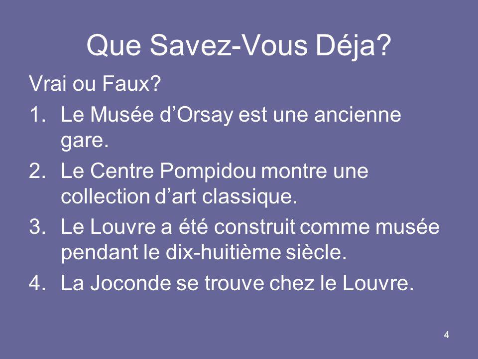 4 Que Savez-Vous Déja? Vrai ou Faux? 1.Le Musée dOrsay est une ancienne gare. 2.Le Centre Pompidou montre une collection dart classique. 3.Le Louvre a