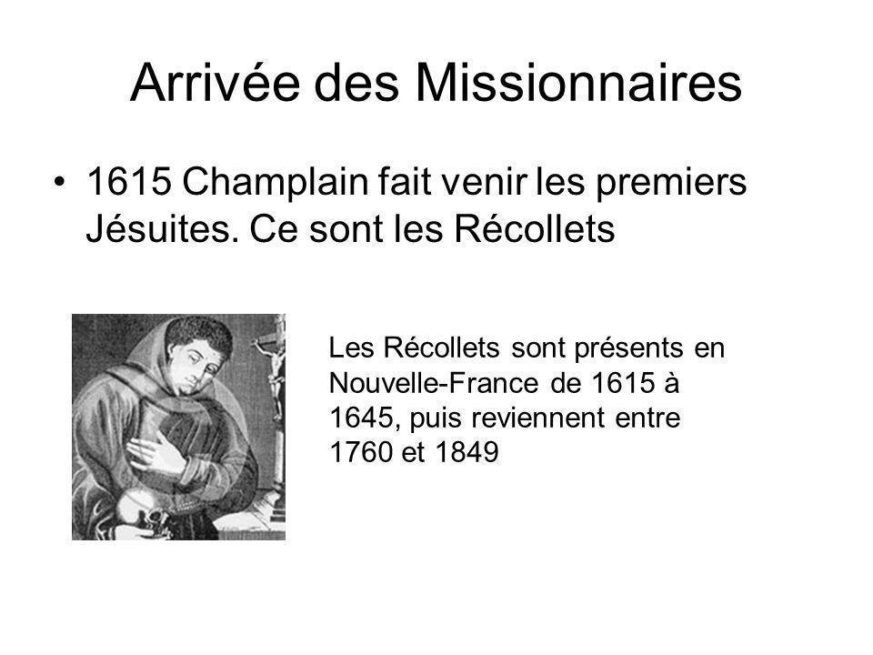 Arrivée des Missionnaires 1615 Champlain fait venir les premiers Jésuites. Ce sont les Récollets Les Récollets sont présents en Nouvelle-France de 161