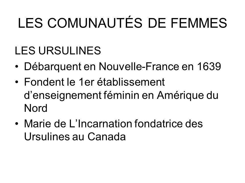 LES COMUNAUTÉS DE FEMMES LES URSULINES Débarquent en Nouvelle-France en 1639 Fondent le 1er établissement denseignement féminin en Amérique du Nord Ma