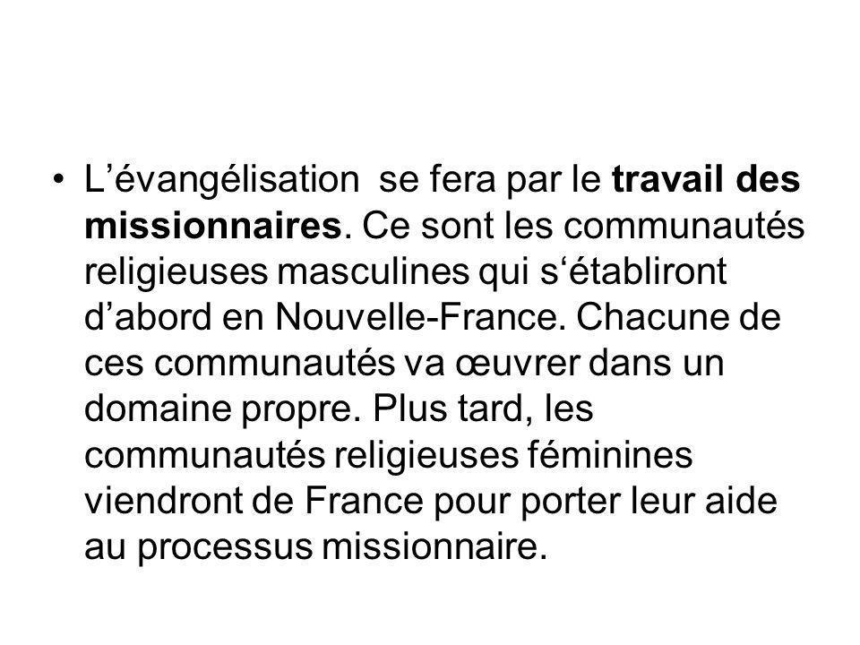 Lévangélisation se fera par le travail des missionnaires. Ce sont les communautés religieuses masculines qui sétabliront dabord en Nouvelle-France. Ch