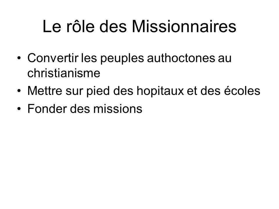 Le rôle des Missionnaires Convertir les peuples authoctones au christianisme Mettre sur pied des hopitaux et des écoles Fonder des missions