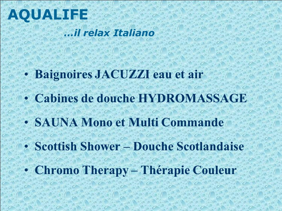 AQUALIFE …il relax Italiano Baignoires JACUZZI eau et air Cabines de douche HYDROMASSAGE SAUNA Mono et Multi Commande Scottish Shower – Douche Scotlandaise Chromo Therapy – Thérapie Couleur