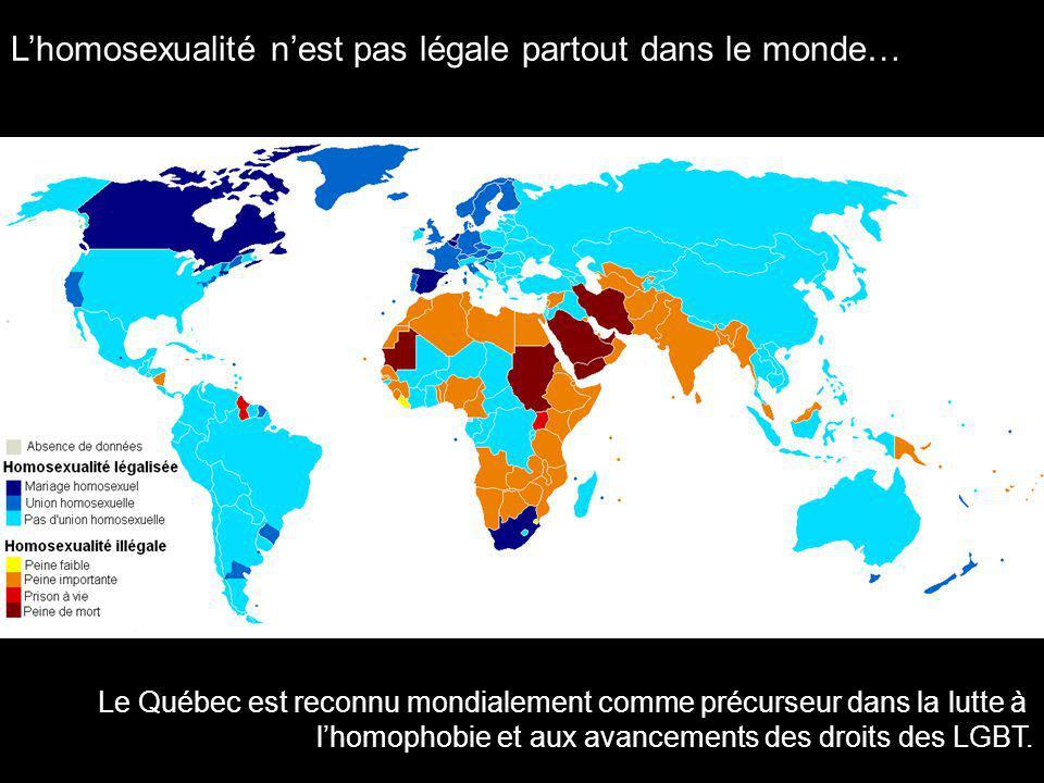 Lhomosexualité nest pas légale partout dans le monde… Le Québec est reconnu mondialement comme précurseur dans la lutte à lhomophobie et aux avancements des droits des LGBT.