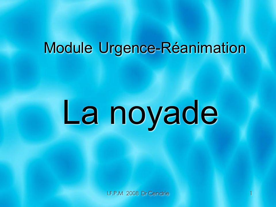 I.F.P.M 2008 Dr Cendrie1 Module Urgence-Réanimation La noyade La noyade