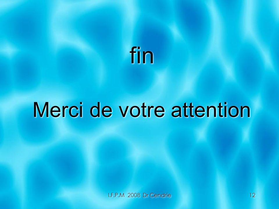 I.F.P.M 2008 Dr Cendrie12 fin Merci de votre attention