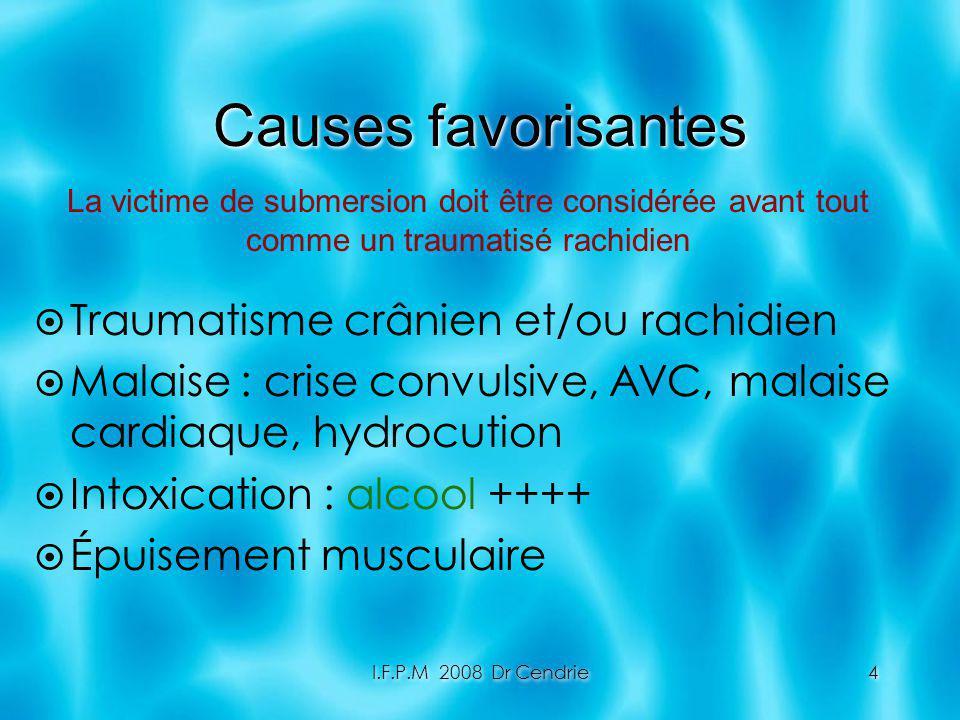 I.F.P.M 2008 Dr Cendrie4 Causes favorisantes Traumatisme crânien et/ou rachidien Malaise : crise convulsive, AVC, malaise cardiaque, hydrocution Intox