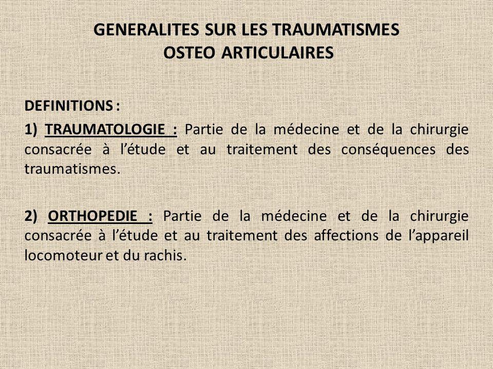 GENERALITES SUR LES TRAUMATISMES OSTEO ARTICULAIRES DEFINITIONS : 1) TRAUMATOLOGIE : Partie de la médecine et de la chirurgie consacrée à létude et au
