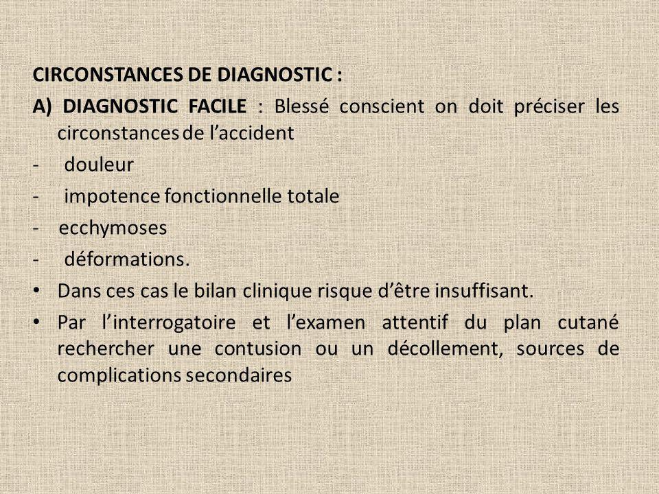 CIRCONSTANCES DE DIAGNOSTIC : A) DIAGNOSTIC FACILE : Blessé conscient on doit préciser les circonstances de laccident - douleur - impotence fonctionne