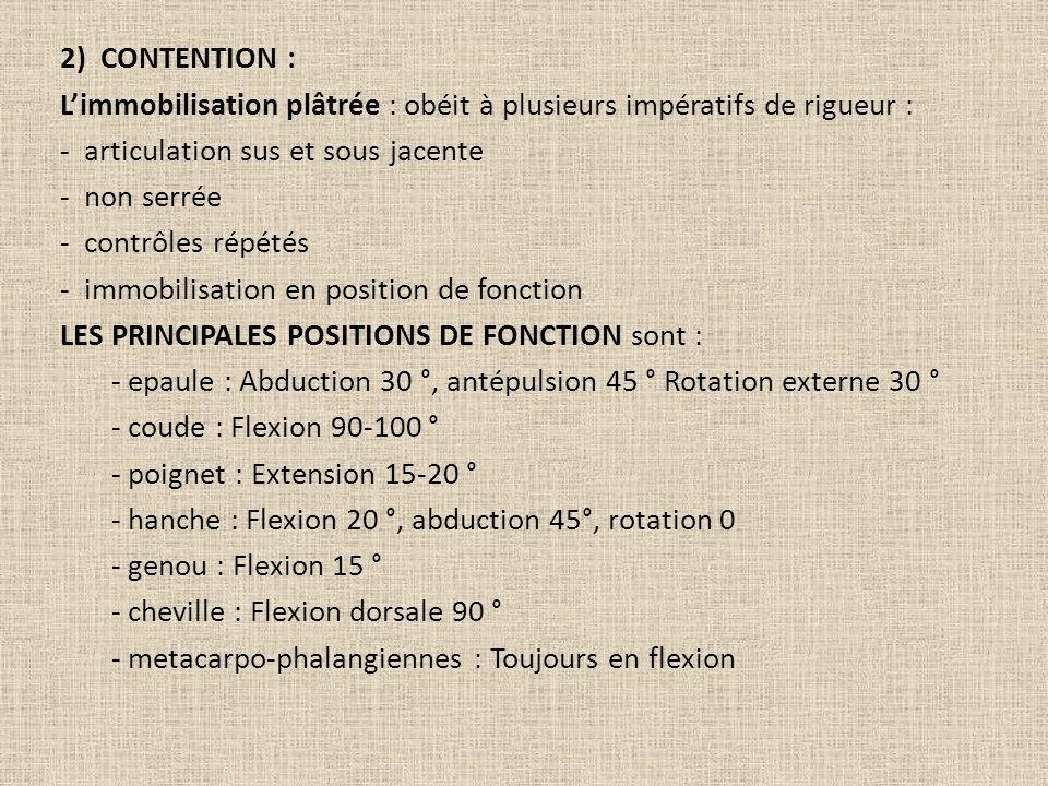 2) CONTENTION : Limmobilisation plâtrée : obéit à plusieurs impératifs de rigueur : - articulation sus et sous jacente - non serrée - contrôles répété